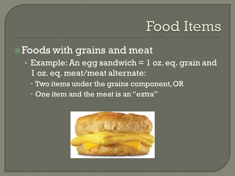  Foods with grains and meat Example: An egg sandwich = 1 oz.