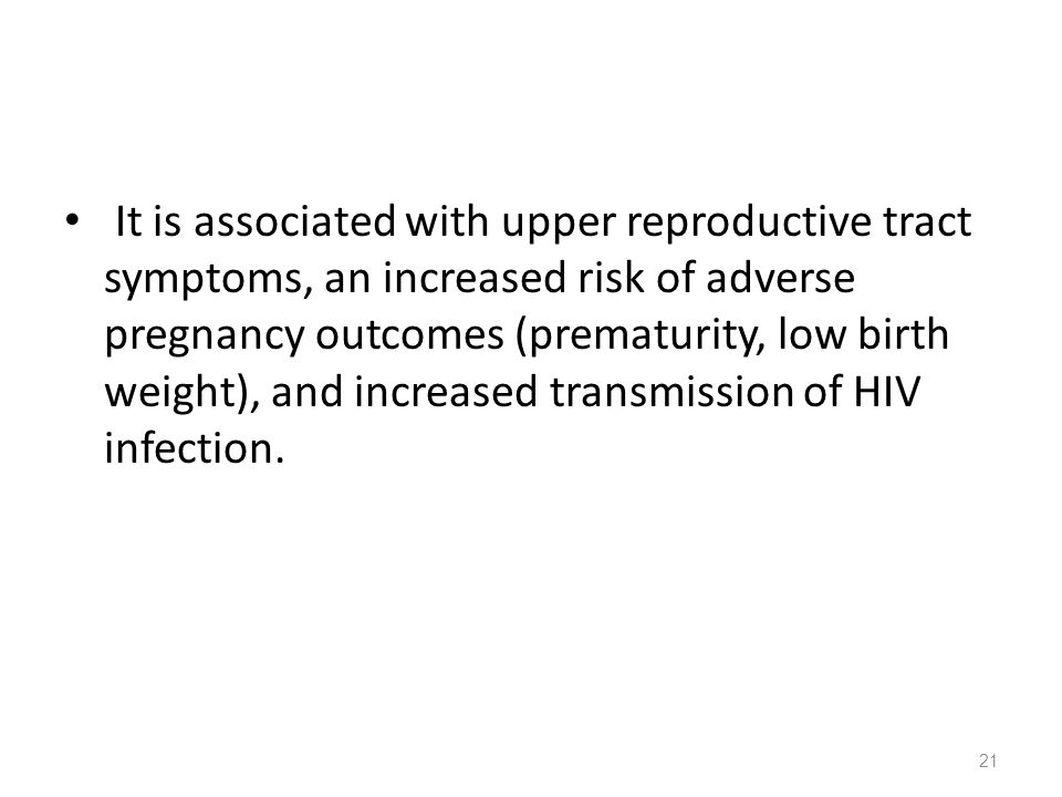 It is associated with upper reproductive tract symptoms, an increased risk of adverse pregnancy outcomes (prematurity, low birth weight), and increase