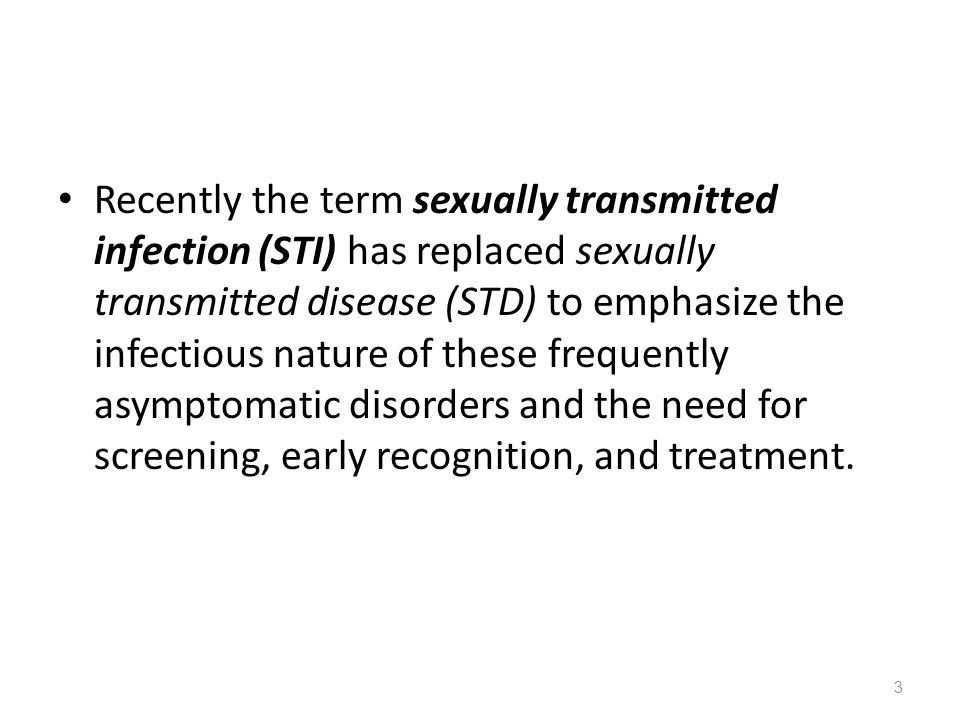 Recently the term sexually transmitted infection (STI) has replaced sexually transmitted disease (STD) to emphasize the infectious nature of these fre