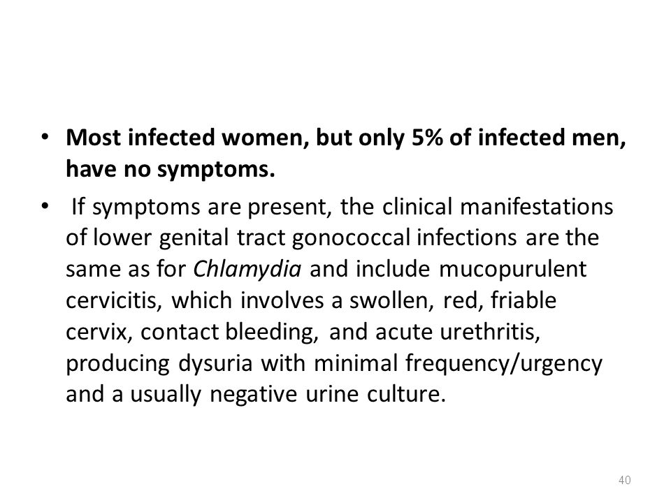 Most infected women, but only 5% of infected men, have no symptoms. If symptoms are present, the clinical manifestations of lower genital tract gonoco