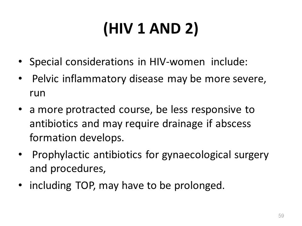 (HIV 1 AND 2) Special considerations in HIV-women include: Pelvic inflammatory disease may be more severe, run a more protracted course, be less responsive to antibiotics and may require drainage if abscess formation develops.