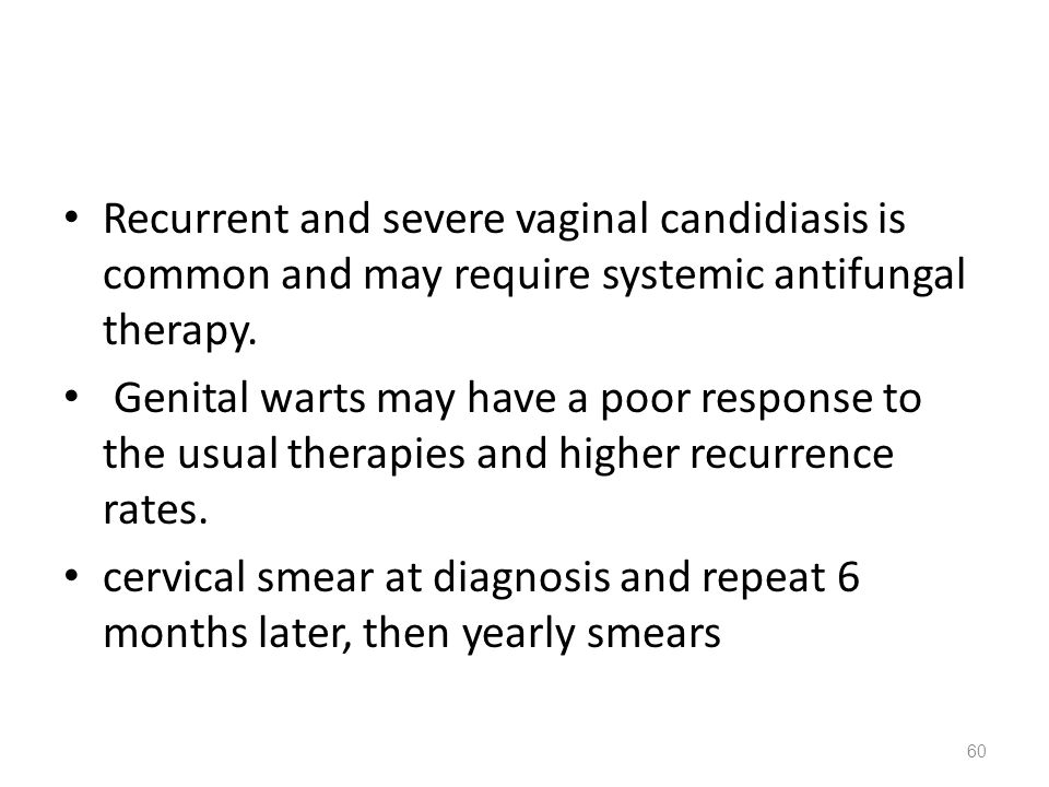 Recurrent and severe vaginal candidiasis is common and may require systemic antifungal therapy. Genital warts may have a poor response to the usual th