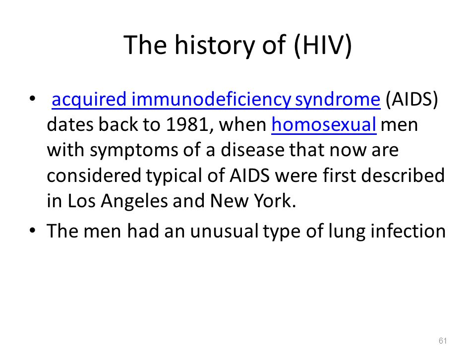 The history of (HIV) acquired immunodeficiency syndrome (AIDS) dates back to 1981, when homosexual men with symptoms of a disease that now are considered typical of AIDS were first described in Los Angeles and New York.acquired immunodeficiency syndromehomosexual The men had an unusual type of lung infection 61