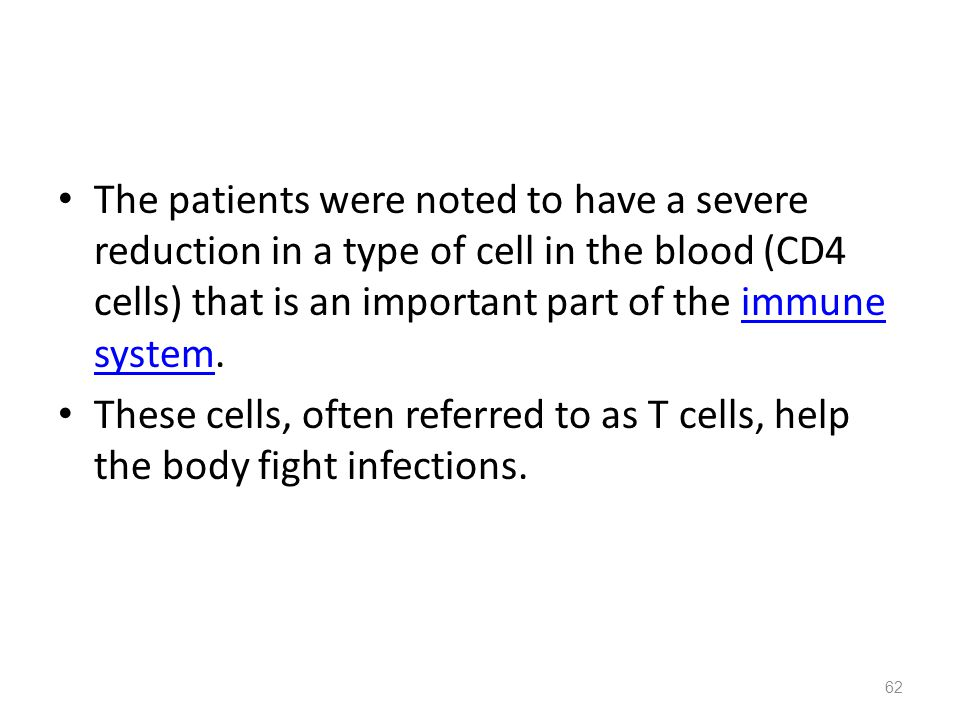 The patients were noted to have a severe reduction in a type of cell in the blood (CD4 cells) that is an important part of the immune system.immune system These cells, often referred to as T cells, help the body fight infections.