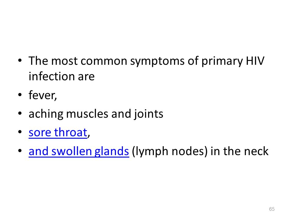 The most common symptoms of primary HIV infection are fever, aching muscles and joints sore throat, sore throat and swollen glands (lymph nodes) in the neck and swollen glands 65