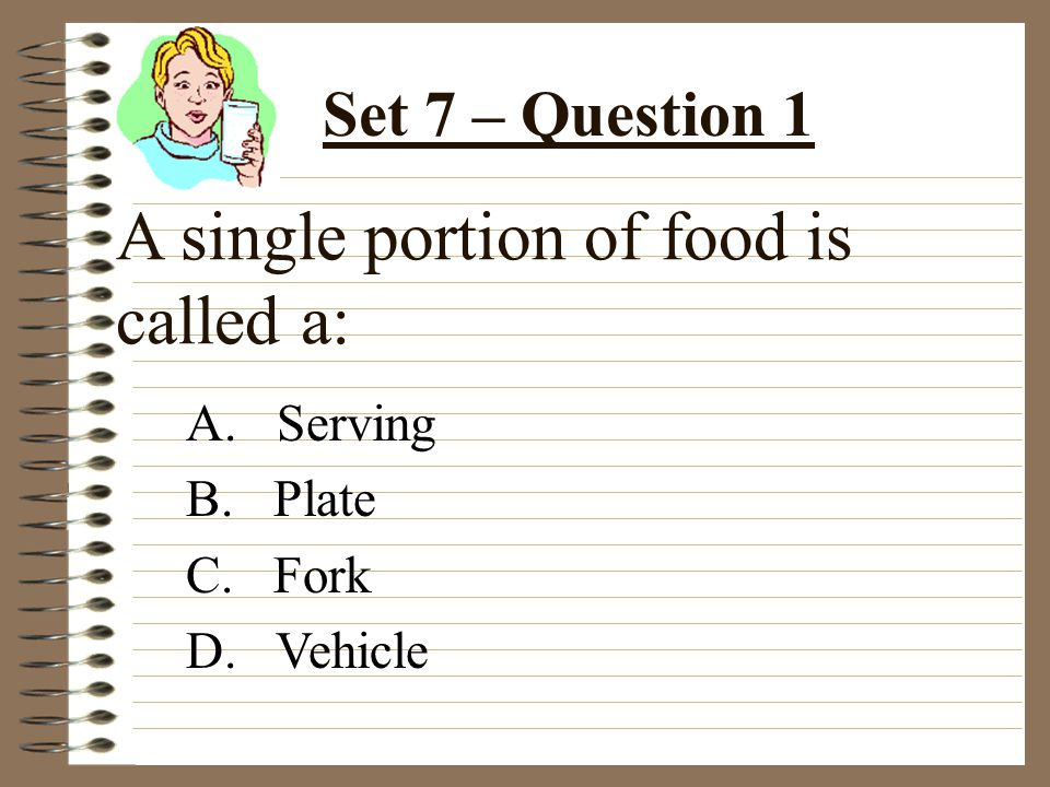 A single portion of food is called a: A. Serving B. Plate C. Fork D. Vehicle Set 7 – Question 1