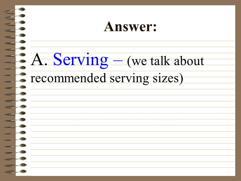 A. Serving – (we talk about recommended serving sizes) Answer: