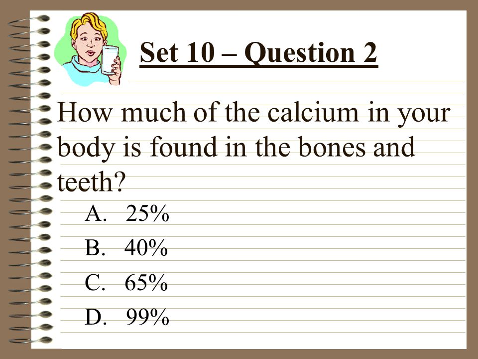 How much of the calcium in your body is found in the bones and teeth.