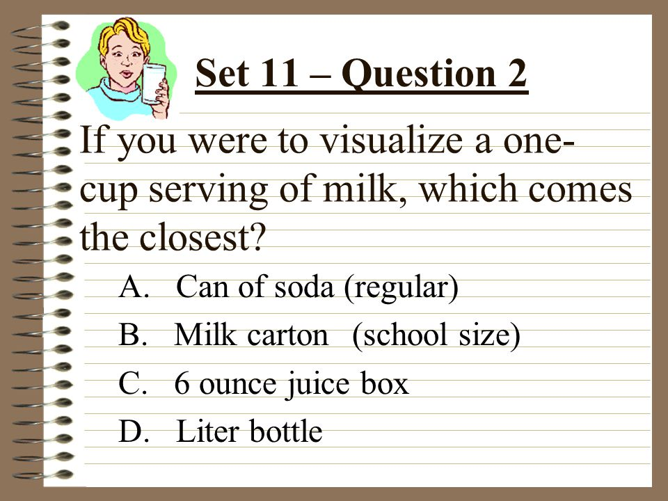 If you were to visualize a one- cup serving of milk, which comes the closest.