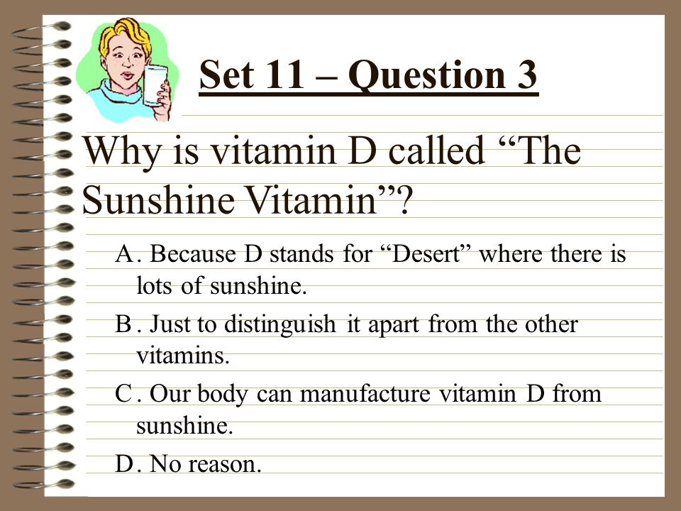 Why is vitamin D called The Sunshine Vitamin . A.
