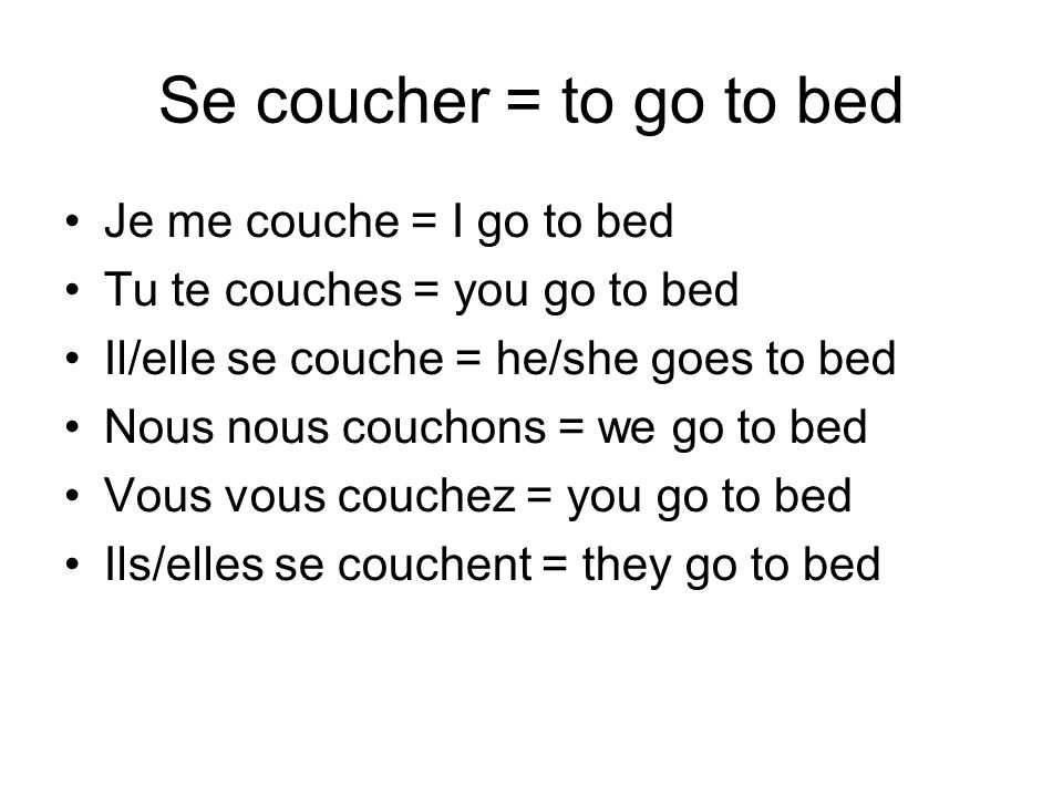 Se coucher = to go to bed Je me couche = I go to bed Tu te couches = you go to bed Il/elle se couche = he/she goes to bed Nous nous couchons = we go to bed Vous vous couchez = you go to bed Ils/elles se couchent = they go to bed