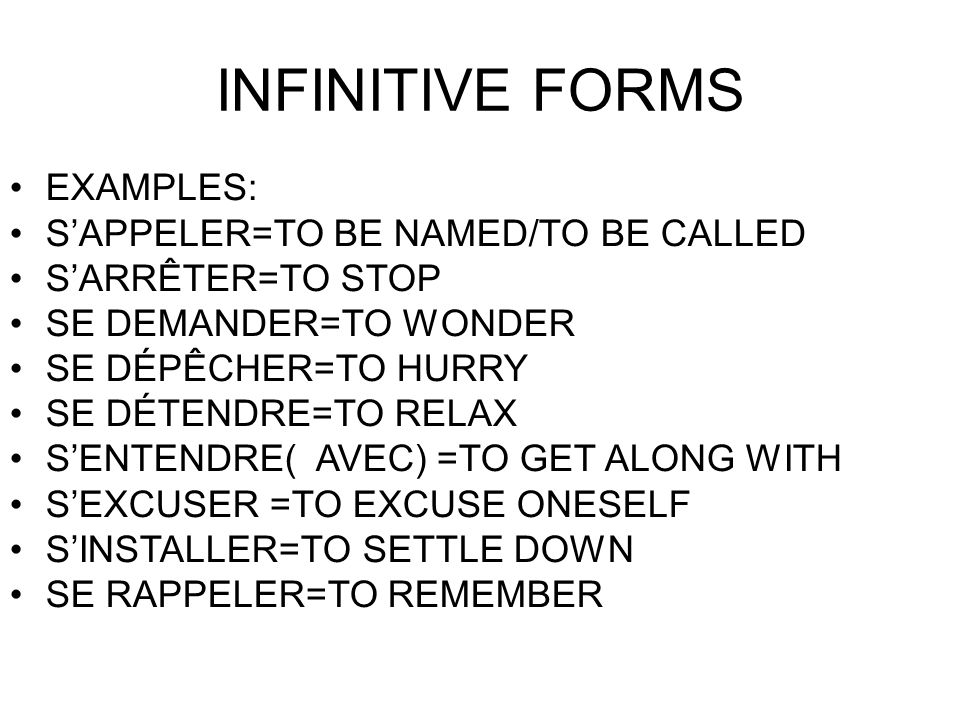 INFINITIVE FORMS EXAMPLES: S'APPELER=TO BE NAMED/TO BE CALLED S'ARRÊTER=TO STOP SE DEMANDER=TO WONDER SE DÉPÊCHER=TO HURRY SE DÉTENDRE=TO RELAX S'ENTENDRE( AVEC) =TO GET ALONG WITH S'EXCUSER =TO EXCUSE ONESELF S'INSTALLER=TO SETTLE DOWN SE RAPPELER=TO REMEMBER