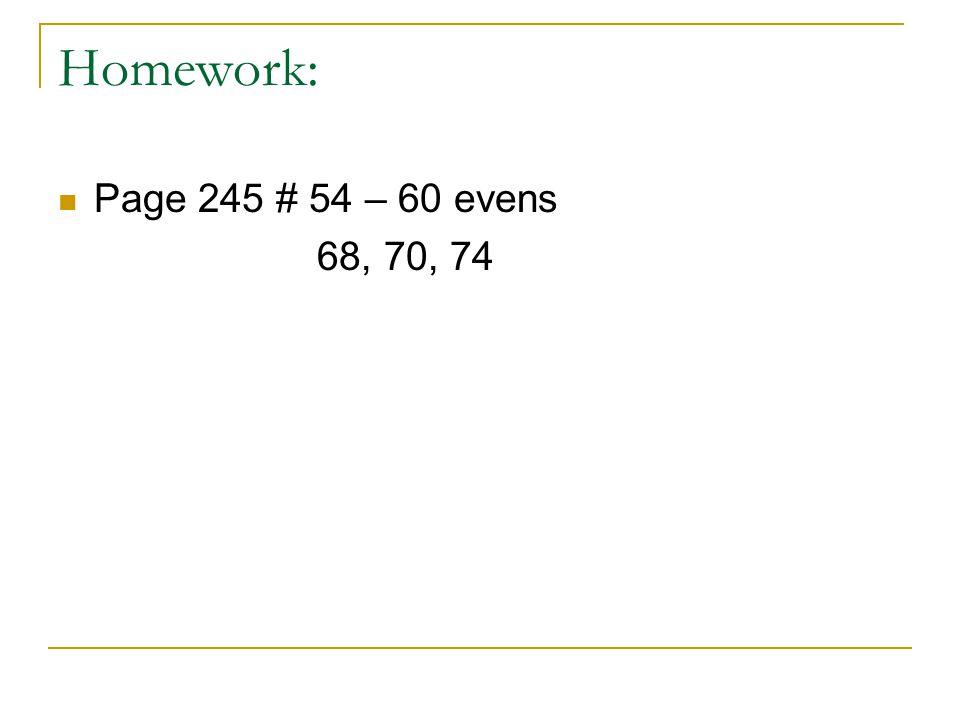 Homework: Page 245 # 54 – 60 evens 68, 70, 74