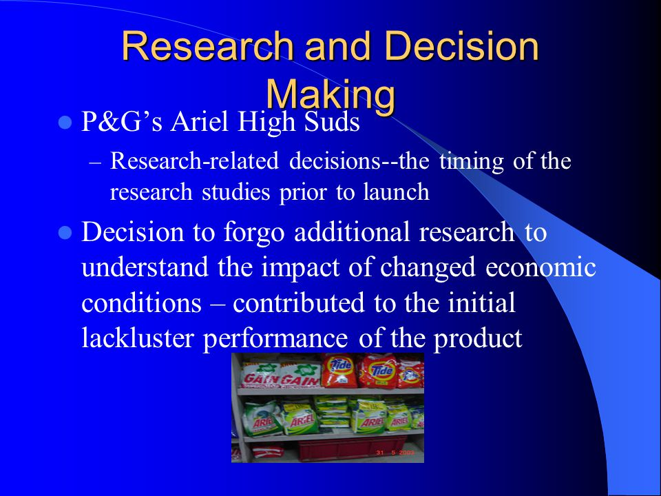 Research and Decision Making P&G's Ariel High Suds – Research-related decisions--the timing of the research studies prior to launch Decision to forgo additional research to understand the impact of changed economic conditions – contributed to the initial lackluster performance of the product