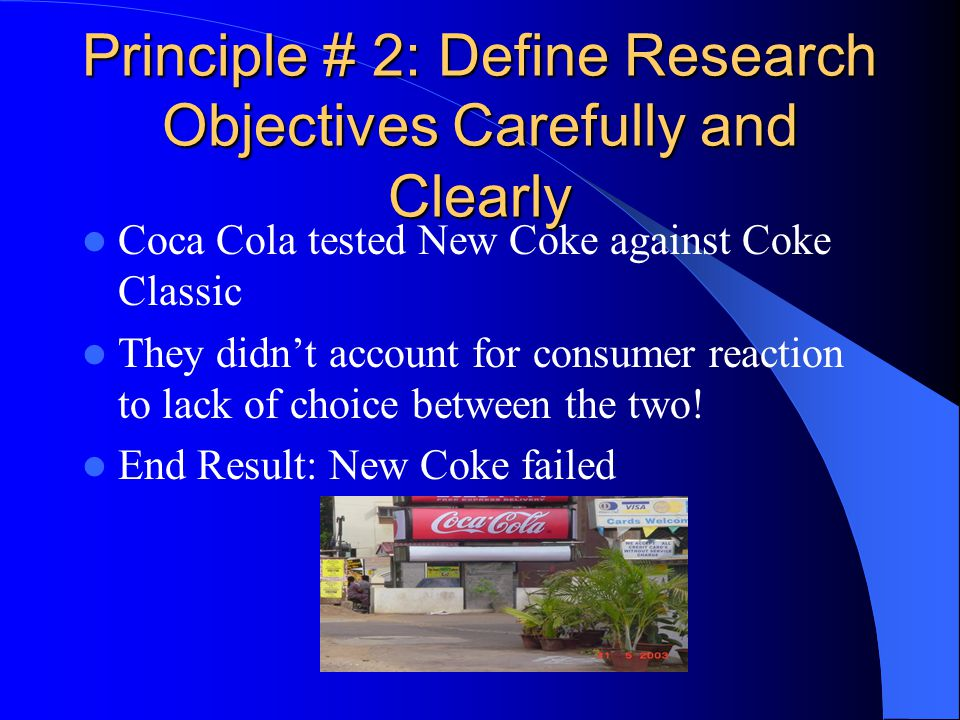 Principle # 2: Define Research Objectives Carefully and Clearly Coca Cola tested New Coke against Coke Classic They didn't account for consumer reaction to lack of choice between the two.