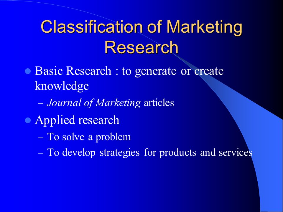 Classification of Marketing Research Basic Research : to generate or create knowledge – Journal of Marketing articles Applied research – To solve a problem – To develop strategies for products and services