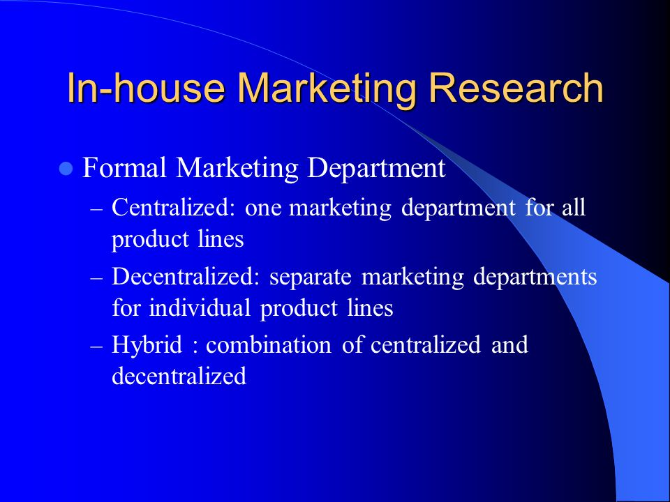 In-house Marketing Research Formal Marketing Department – Centralized: one marketing department for all product lines – Decentralized: separate marketing departments for individual product lines – Hybrid : combination of centralized and decentralized