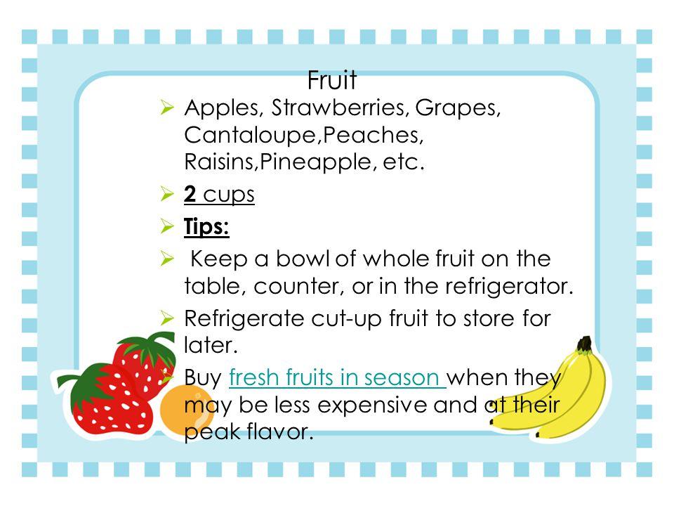 Fruit  Apples, Strawberries, Grapes, Cantaloupe,Peaches, Raisins,Pineapple, etc.