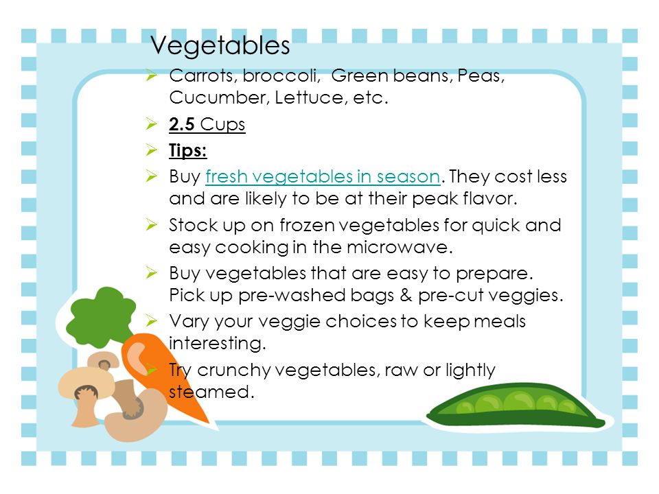 Vegetables  Carrots, broccoli, Green beans, Peas, Cucumber, Lettuce, etc.