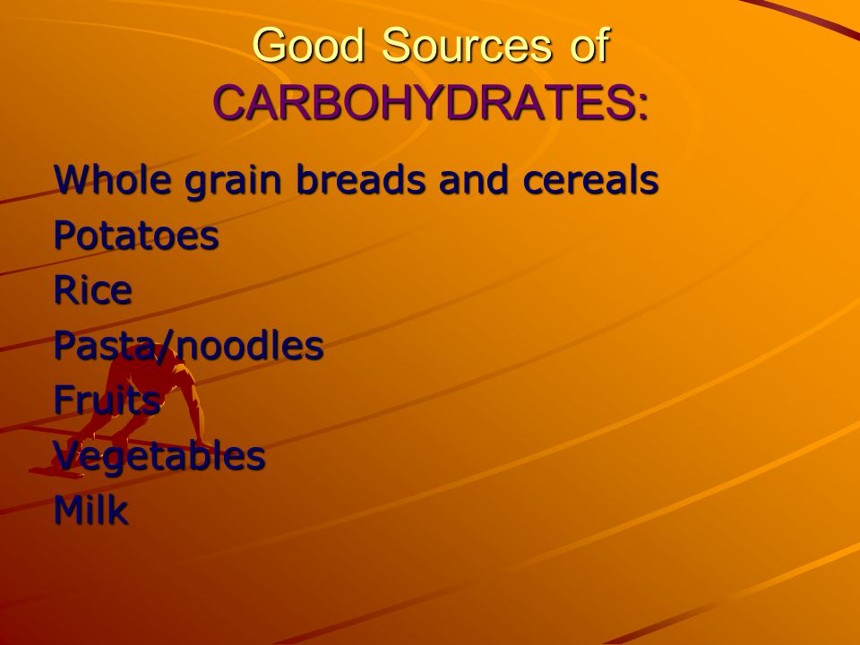 Good Sources of CARBOHYDRATES: Whole grain breads and cereals PotatoesRicePasta/noodlesFruitsVegetablesMilk