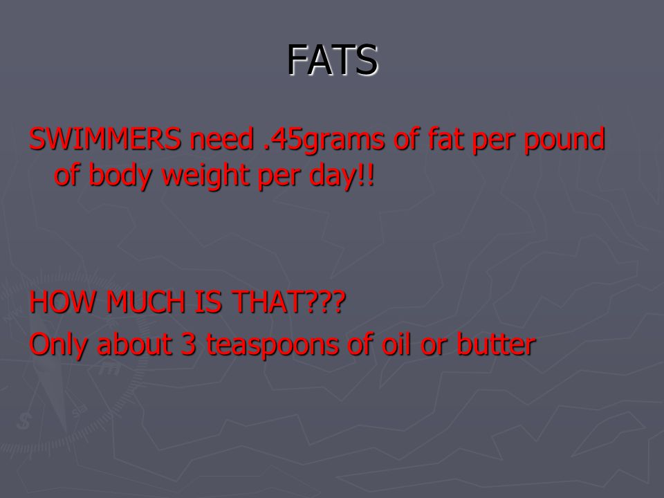 FATS SWIMMERS need.45grams of fat per pound of body weight per day!! HOW MUCH IS THAT??? Only about 3 teaspoons of oil or butter