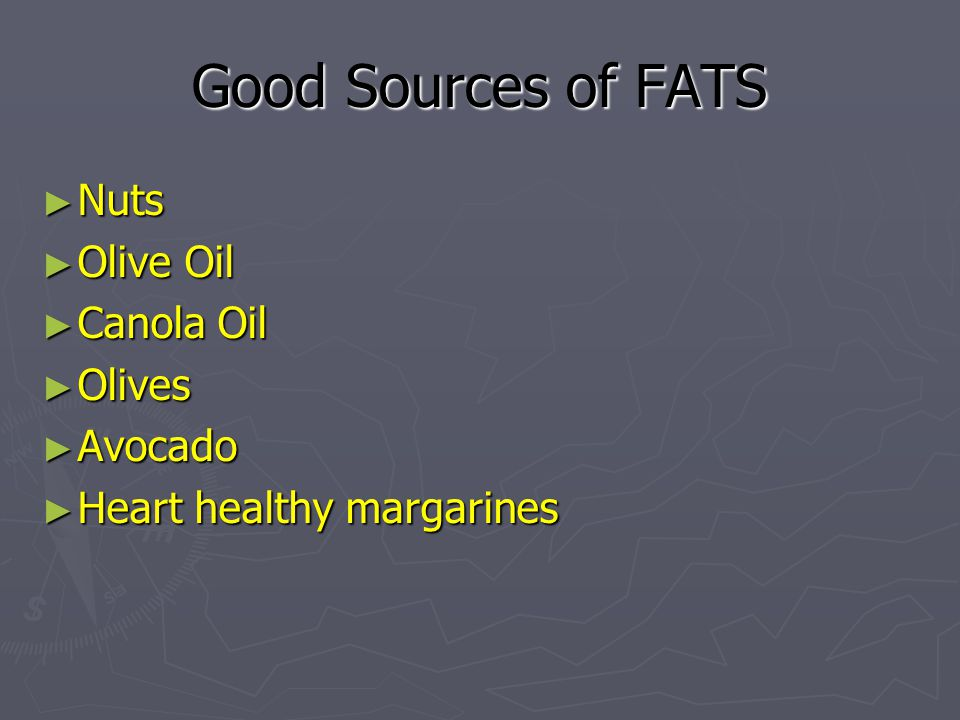 Good Sources of FATS ► Nuts ► Olive Oil ► Canola Oil ► Olives ► Avocado ► Heart healthy margarines