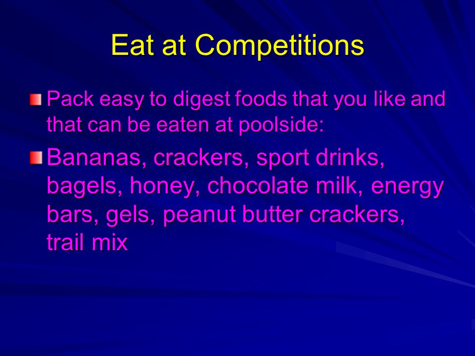 Eat at Competitions Pack easy to digest foods that you like and that can be eaten at poolside: Bananas, crackers, sport drinks, bagels, honey, chocola