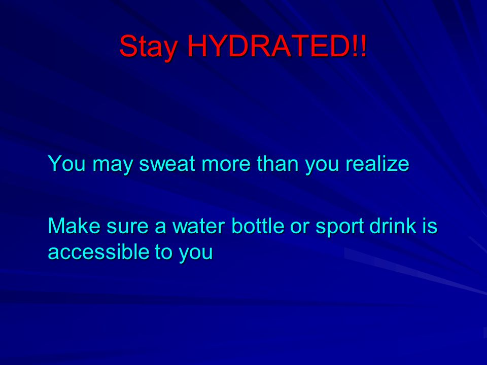 Stay HYDRATED!! You may sweat more than you realize Make sure a water bottle or sport drink is accessible to you
