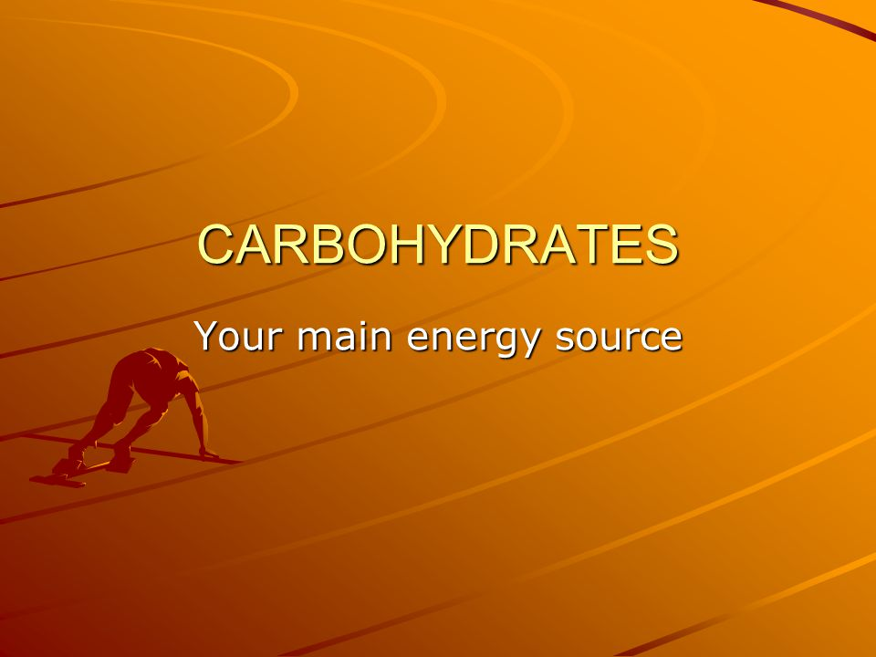 CARBOHYDRATES Your main energy source
