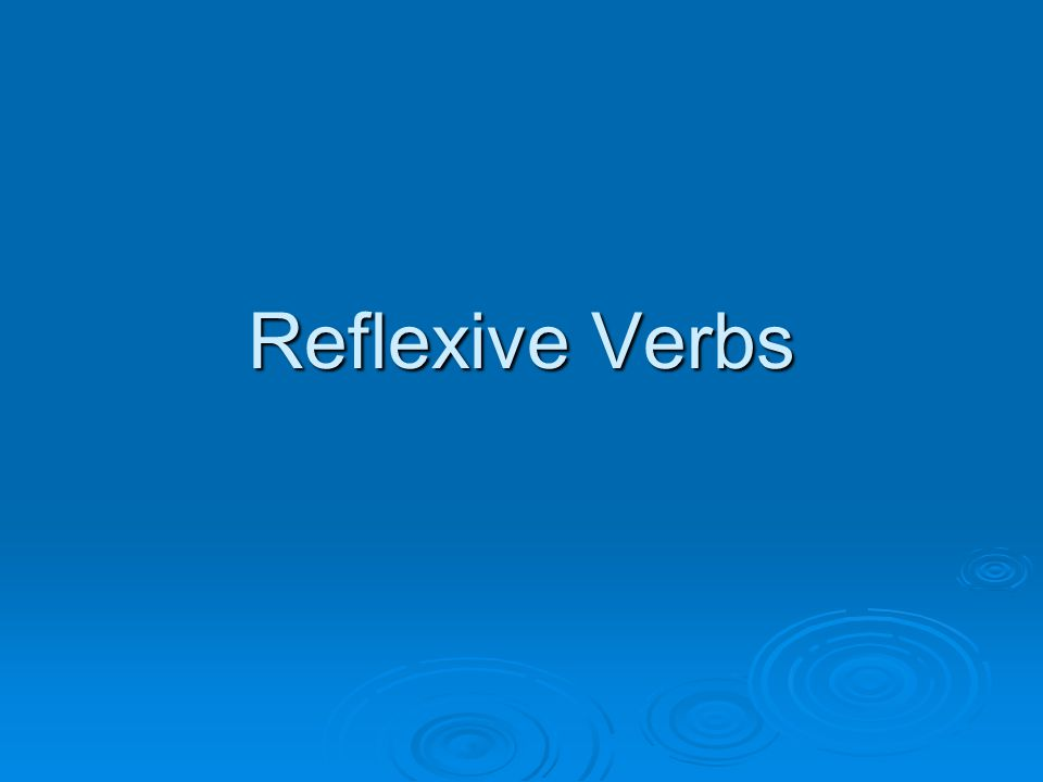  Reflexives verbs are verbs in which the subject in performing the action on him/ herself.