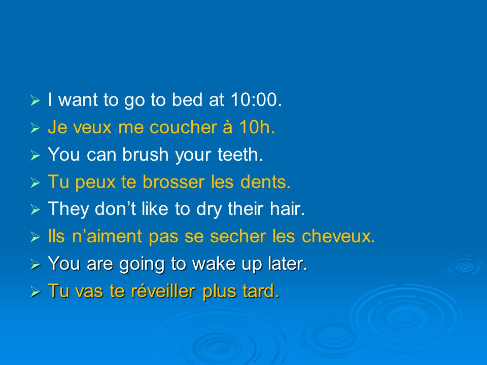   I want to go to bed at 10:00.   Je veux me coucher à 10h.   You can brush your teeth.   Tu peux te brosser les dents.   They don't like to