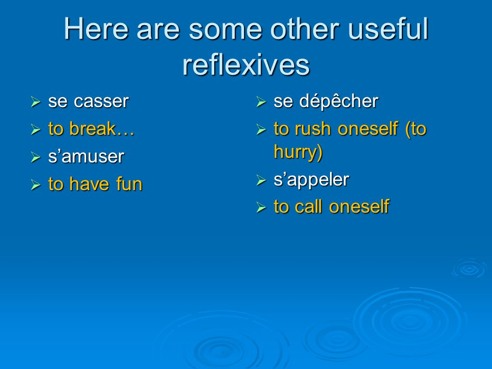 Here are some other useful reflexives  se casser  to break…  s'amuser  to have fun  se dépêcher  to rush oneself (to hurry)  s'appeler  to cal