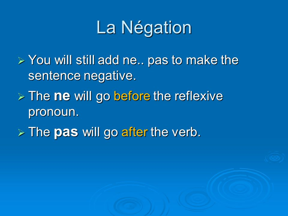 La Négation  You will still add ne.. pas to make the sentence negative.  The ne will go before the reflexive pronoun.  The pas will go after the ve