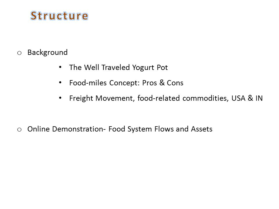 o Background The Well Traveled Yogurt Pot Food-miles Concept: Pros & Cons Freight Movement, food-related commodities, USA & IN o Online Demonstration- Food System Flows and Assets