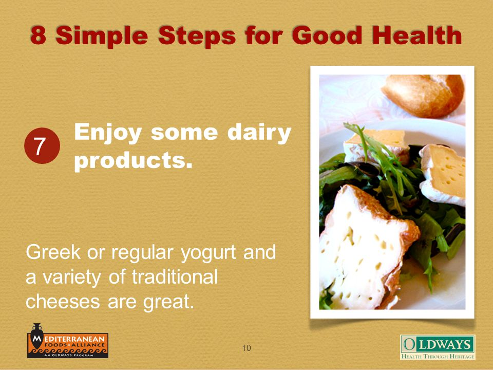 10 Enjoy some dairy products. 7 Greek or regular yogurt and a variety of traditional cheeses are great. 8 Simple Steps for Good Health