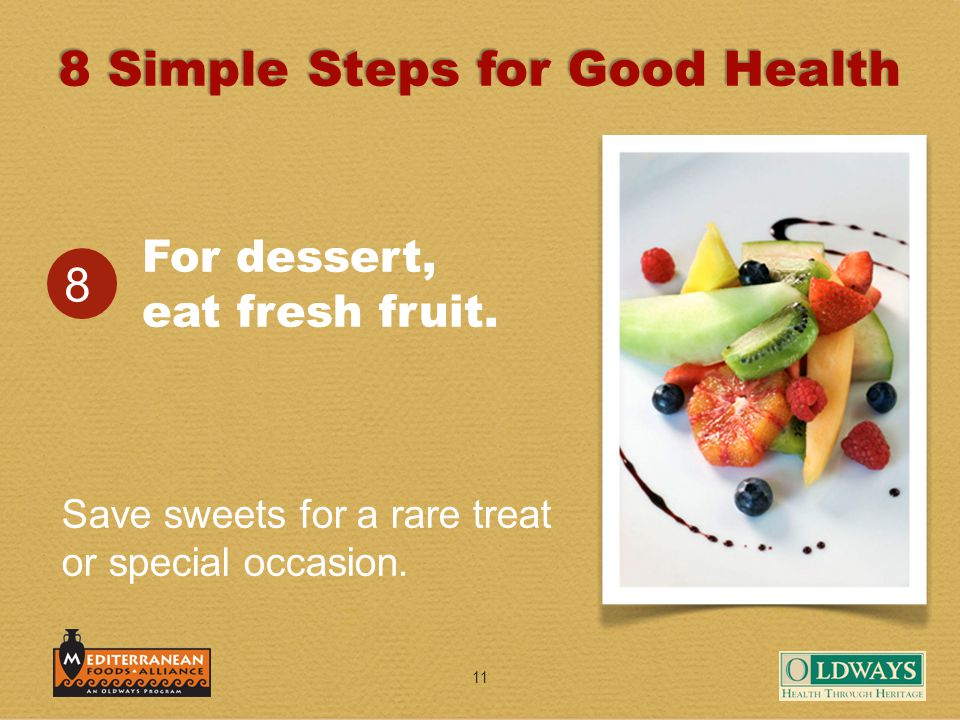 11 For dessert, eat fresh fruit. 8 Save sweets for a rare treat or special occasion. 8 Simple Steps for Good Health