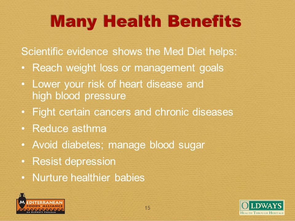 15 Many Health Benefits Scientific evidence shows the Med Diet helps: Reach weight loss or management goals Lower your risk of heart disease and high blood pressure Fight certain cancers and chronic diseases Reduce asthma Avoid diabetes; manage blood sugar Resist depression Nurture healthier babies