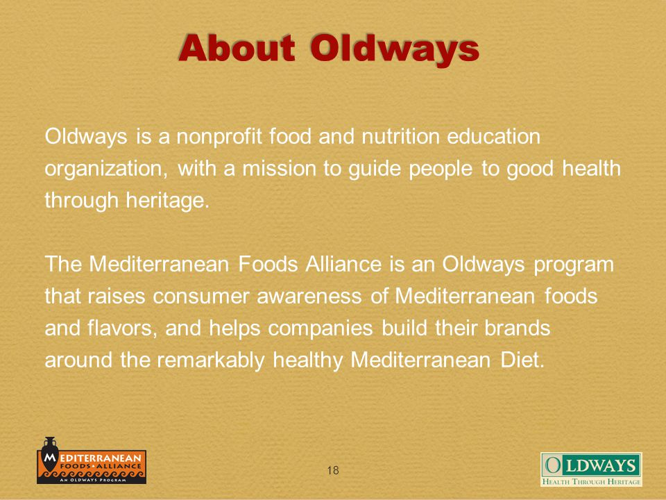 18 About Oldways Oldways is a nonprofit food and nutrition education organization, with a mission to guide people to good health through heritage. The
