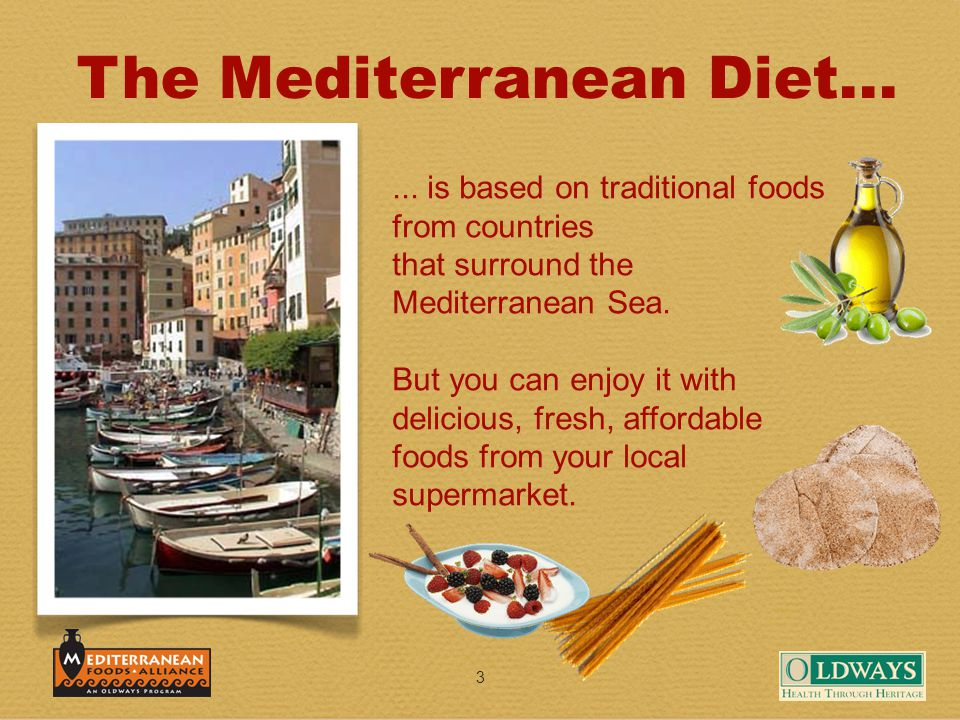 3 The Mediterranean Diet...... is based on traditional foods from countries that surround the Mediterranean Sea. But you can enjoy it with delicious,