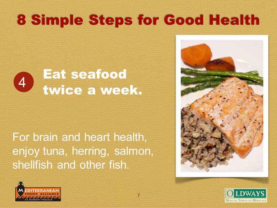 7 Eat seafood twice a week. 4 For brain and heart health, enjoy tuna, herring, salmon, shellfish and other fish. 8 Simple Steps for Good Health