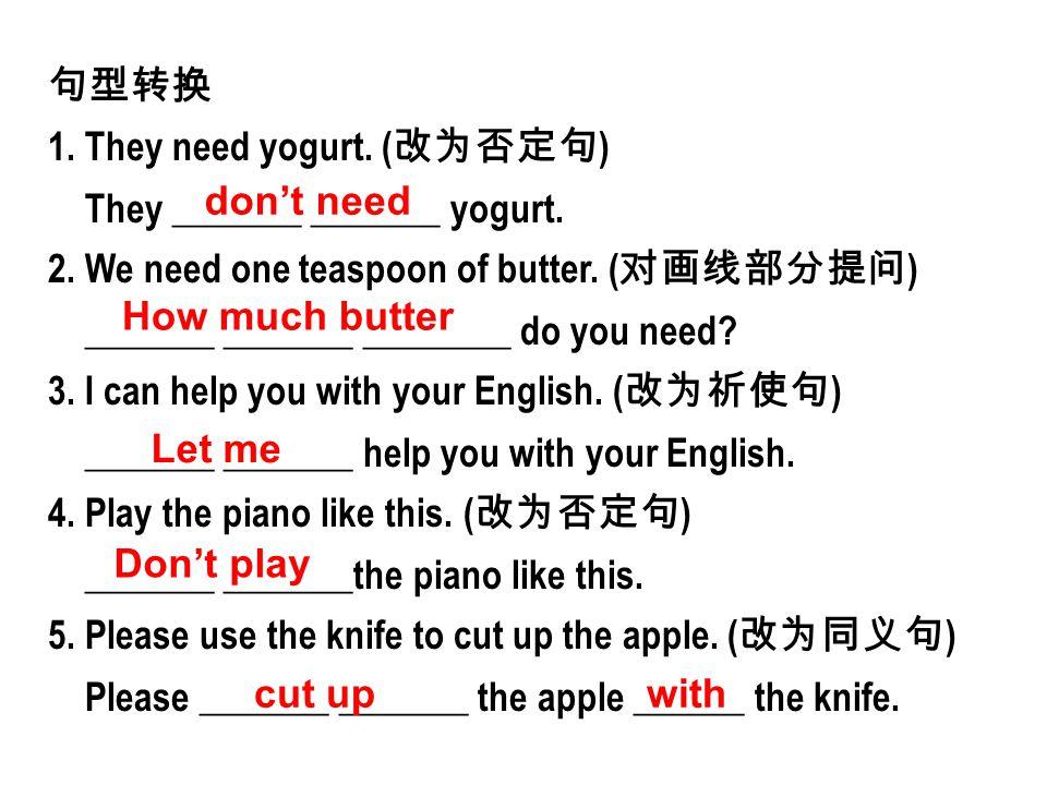 句型转换 1. They need yogurt. ( 改为否定句 ) They _______ _______ yogurt. 2. We need one teaspoon of butter. ( 对画线部分提问 ) _______ _______ ________ do you need?