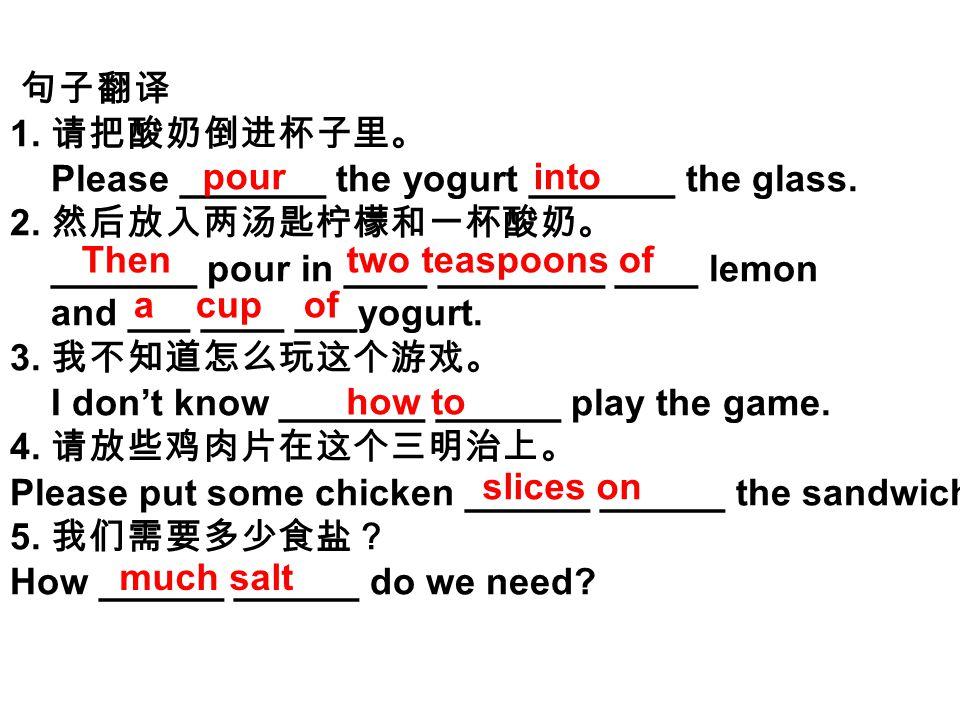 句子翻译 1. 请把酸奶倒进杯子里。 Please _______ the yogurt _______ the glass. 2. 然后放入两汤匙柠檬和一杯酸奶。 _______ pour in ____ ________ ____ lemon and ___ ____ ___yogurt. 3.