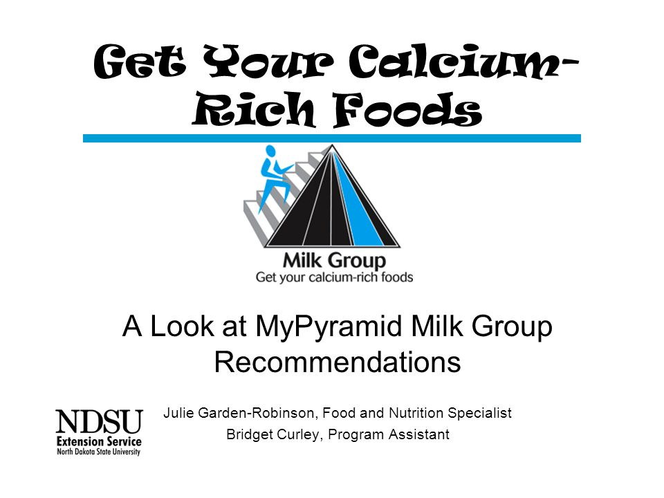 Get Your Calcium- Rich Foods A Look at MyPyramid Milk Group Recommendations Julie Garden-Robinson, Food and Nutrition Specialist Bridget Curley, Program Assistant