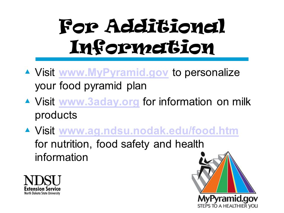 For Additional Information ▲ Visit www.MyPyramid.gov to personalize your food pyramid planwww.MyPyramid.gov ▲ Visit www.3aday.org for information on milk productswww.3aday.org ▲ Visit www.ag.ndsu.nodak.edu/food.htm for nutrition, food safety and health informationwww.ag.ndsu.nodak.edu/food.htm