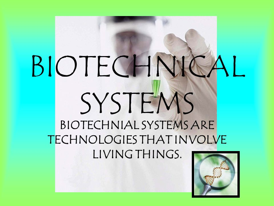 BIOTECHNOLOGY USING TECHNOLOGY TO PROCESS LIVING THINGS INTO PRODUCTS OR NEW FORMS OF LIFE.