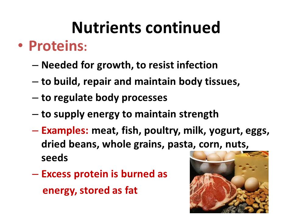 Nutrients continued Proteins : – Needed for growth, to resist infection – to build, repair and maintain body tissues, – to regulate body processes – t