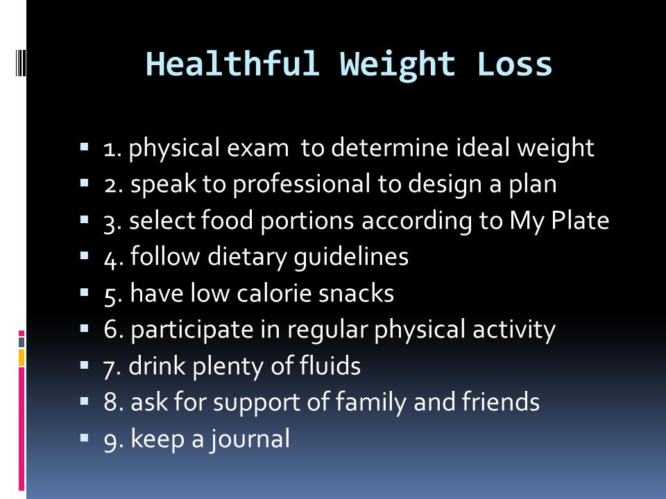 Healthful Weight Loss  1. physical exam to determine ideal weight  2. speak to professional to design a plan  3. select food portions according to