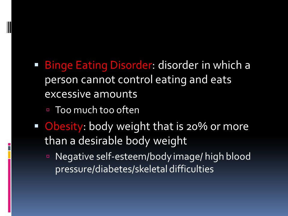 Binge Eating Disorder: disorder in which a person cannot control eating and eats excessive amounts  Too much too often  Obesity: body weight that