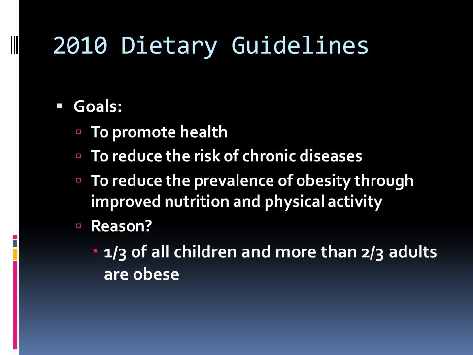 2010 Dietary Guidelines  Goals:  To promote health  To reduce the risk of chronic diseases  To reduce the prevalence of obesity through improved n