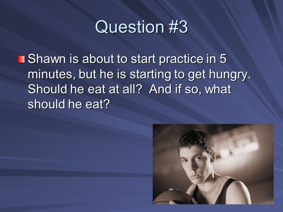Question #3 Shawn is about to start practice in 5 minutes, but he is starting to get hungry. Should he eat at all? And if so, what should he eat?